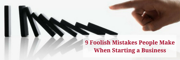 Nine Foolish Mistakes People Make When Starting a Business
